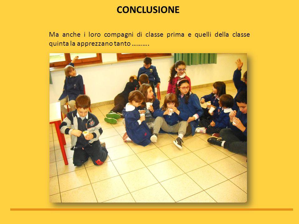 conclusione Ma anche i loro compagni di classe prima e quelli della classe quinta la apprezzano tanto ……….