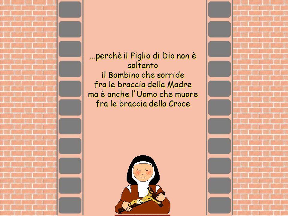...perchè il Figlio di Dio non è soltanto il Bambino che sorride fra le braccia della Madre ma è anche l Uomo che muore fra le braccia della Croce