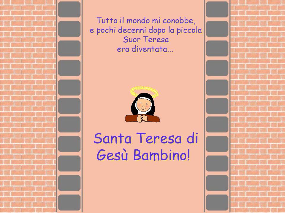 Tutto il mondo mi conobbe, e pochi decenni dopo la piccola Suor Teresa era diventata... Santa Teresa di Gesù Bambino!