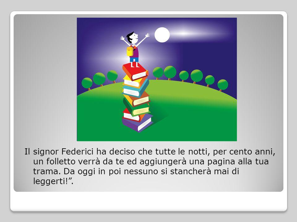 Il signor Federici ha deciso che tutte le notti, per cento anni, un folletto verrà da te ed aggiungerà una pagina alla tua trama.