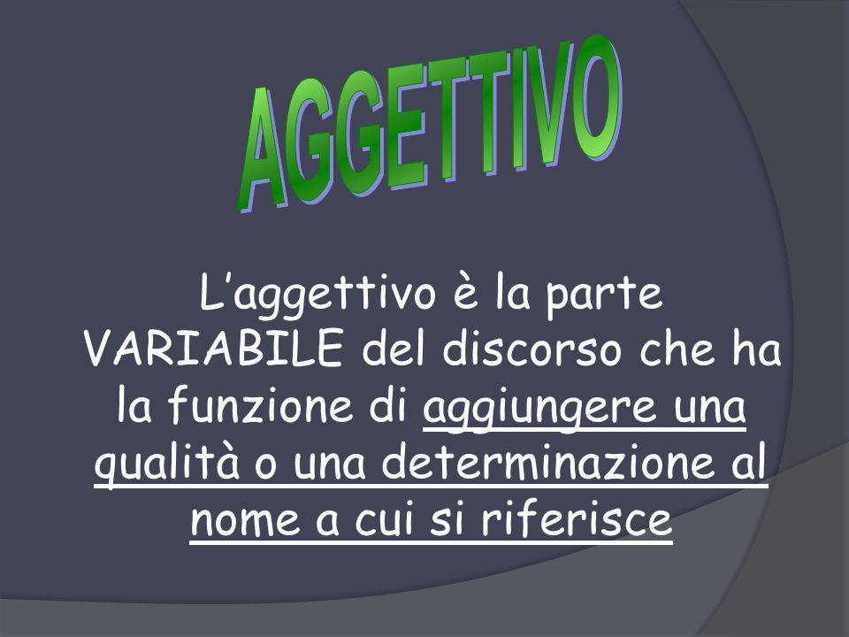 AGGETTIVO L'aggettivo è la parte VARIABILE del discorso che ha la funzione di aggiungere una qualità o una determinazione al nome a cui si riferisce.