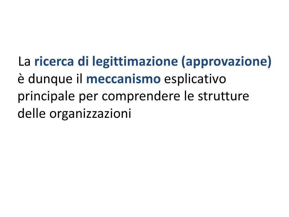 La ricerca di legittimazione (approvazione) è dunque il meccanismo esplicativo principale per comprendere le strutture delle organizzazioni