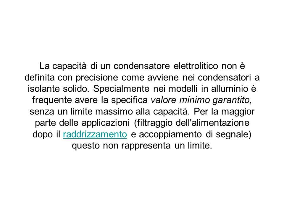 La capacità di un condensatore elettrolitico non è definita con precisione come avviene nei condensatori a isolante solido.