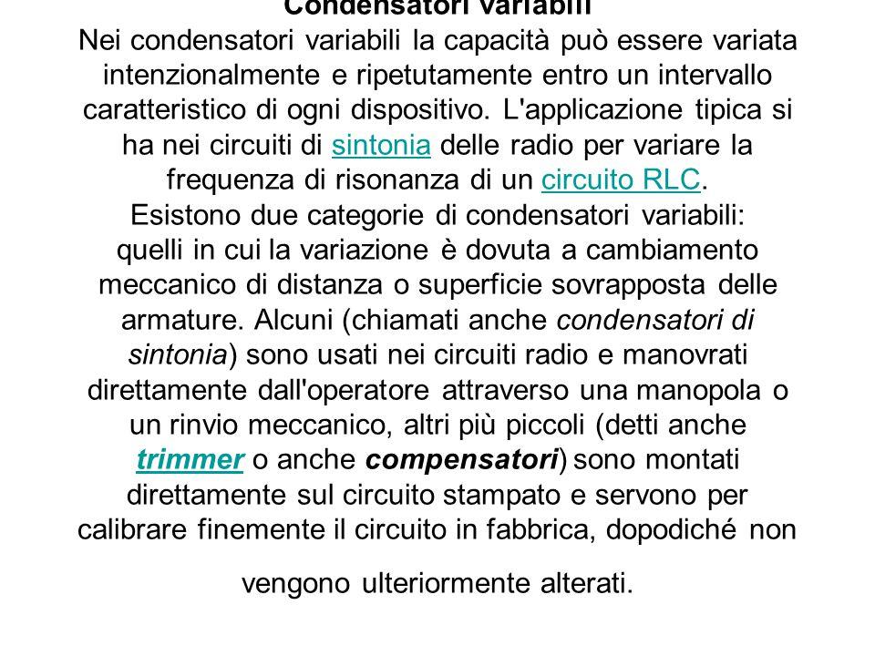 Condensatori variabili Nei condensatori variabili la capacità può essere variata intenzionalmente e ripetutamente entro un intervallo caratteristico di ogni dispositivo.