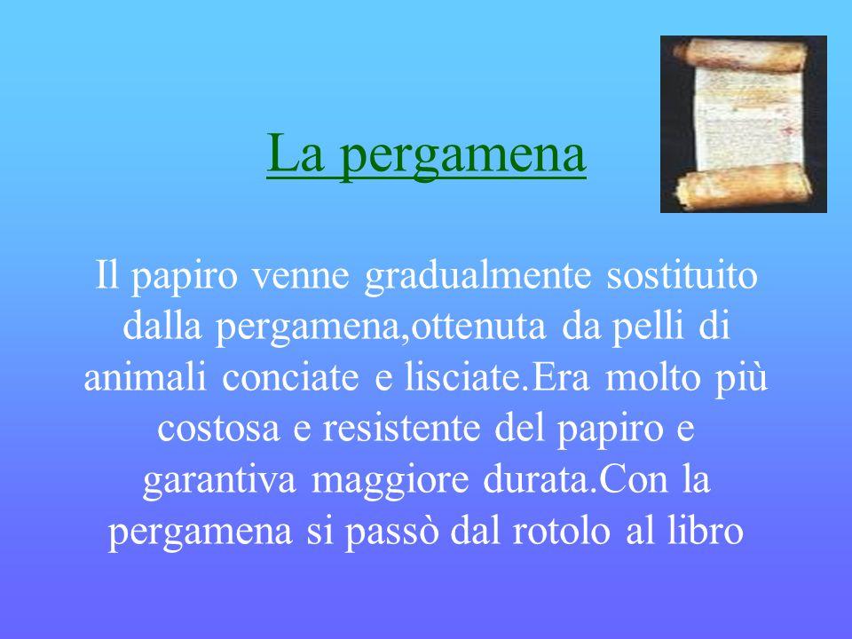 La pergamena Il papiro venne gradualmente sostituito dalla pergamena,ottenuta da pelli di animali conciate e lisciate.Era molto più costosa e resistente del papiro e garantiva maggiore durata.Con la pergamena si passò dal rotolo al libro