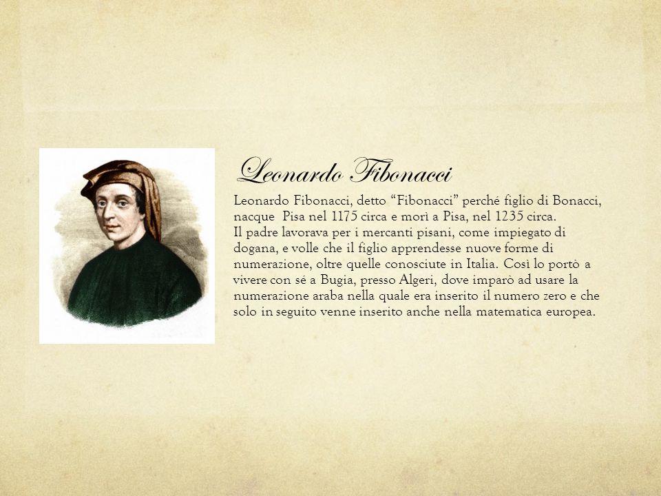 Leonardo Fibonacci Leonardo Fibonacci, detto Fibonacci perché figlio di Bonacci, nacque Pisa nel 1175 circa e morì a Pisa, nel 1235 circa. Il padre lavorava per i mercanti pisani, come impiegato di dogana, e volle che il figlio apprendesse nuove forme di numerazione, oltre quelle conosciute in Italia.