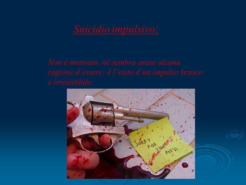 Suicidio impulsivo: Non è motivato, né sembra avere alcuna ragione d'essere: è l'esito d'un impulso brusco e irresistibile.