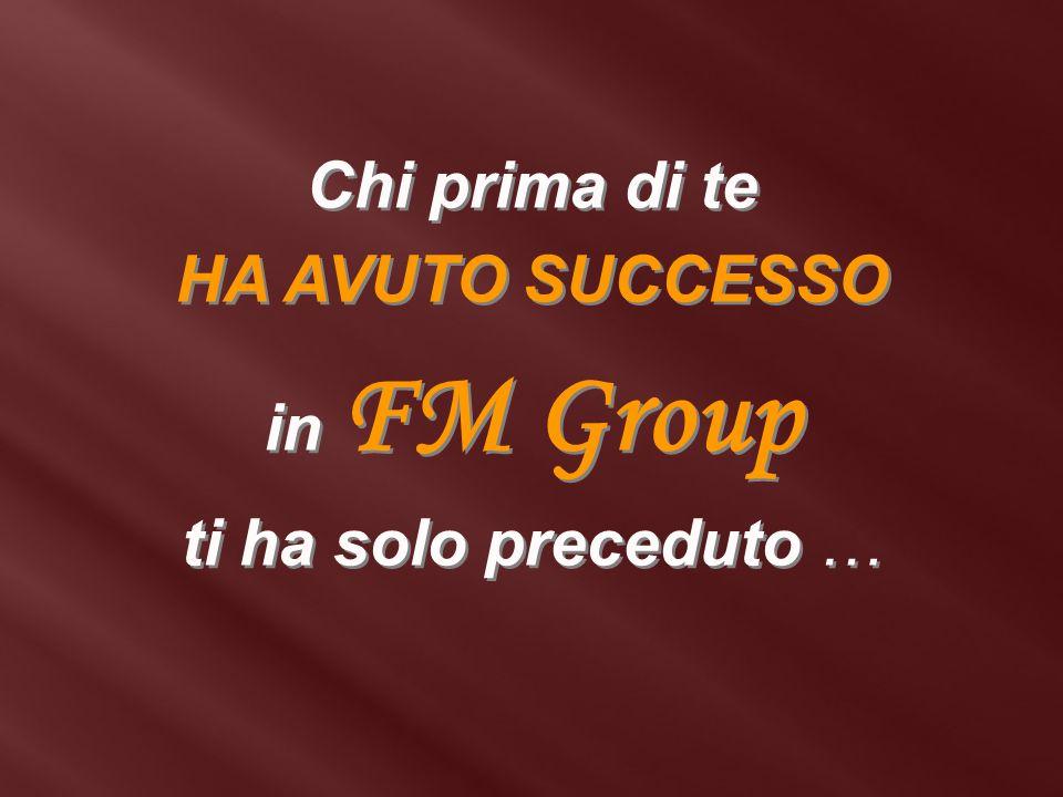 Chi prima di te HA AVUTO SUCCESSO in FM Group ti ha solo preceduto …