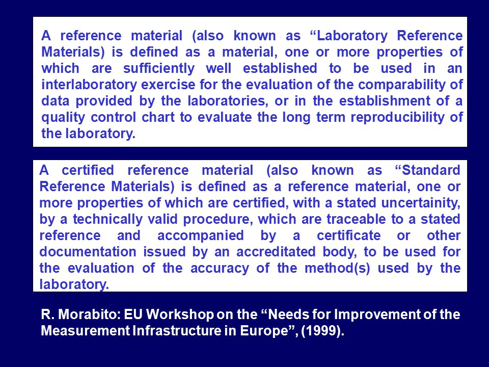 A reference material (also known as Laboratory Reference Materials) is defined as a material, one or more properties of which are sufficiently well established to be used in an interlaboratory exercise for the evaluation of the comparability of data provided by the laboratories, or in the establishment of a quality control chart to evaluate the long term reproducibility of the laboratory.