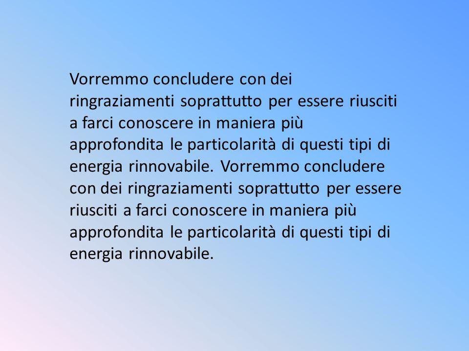 Vorremmo concludere con dei ringraziamenti soprattutto per essere riusciti a farci conoscere in maniera più approfondita le particolarità di questi tipi di energia rinnovabile.