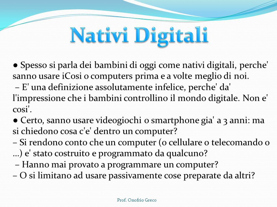 Nativi Digitali ● Spesso si parla dei bambini di oggi come nativi digitali, perche sanno usare iCosi o computers prima e a volte meglio di noi.