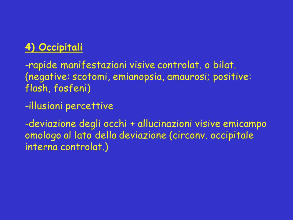4) Occipitali -rapide manifestazioni visive controlat. o bilat. (negative: scotomi, emianopsia, amaurosi; positive: flash, fosfeni)
