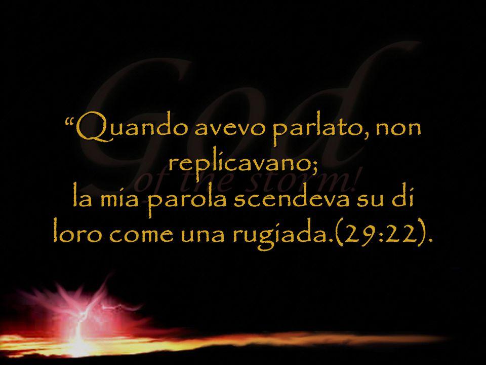 Quando avevo parlato, non replicavano; la mia parola scendeva su di loro come una rugiada.(29:22).