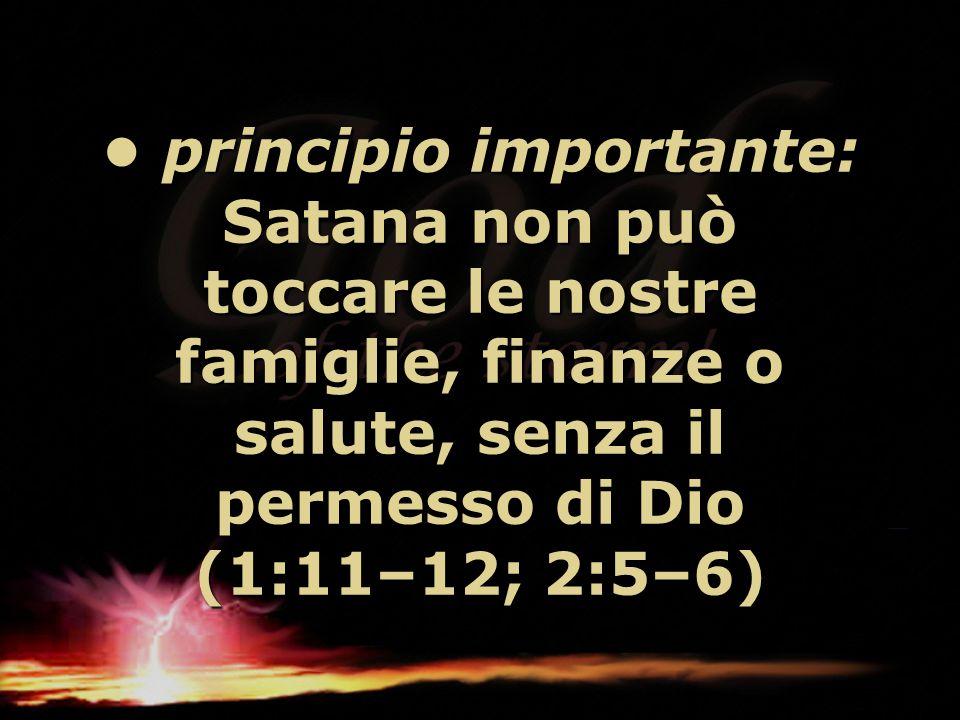 • principio importante: Satana non può toccare le nostre famiglie, finanze o salute, senza il permesso di Dio (1:11–12; 2:5–6)