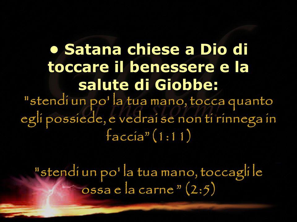 • Satana chiese a Dio di toccare il benessere e la salute di Giobbe: stendi un po la tua mano, tocca quanto egli possiede, e vedrai se non ti rinnega in faccia (1:11) stendi un po la tua mano, toccagli le ossa e la carne (2:5)