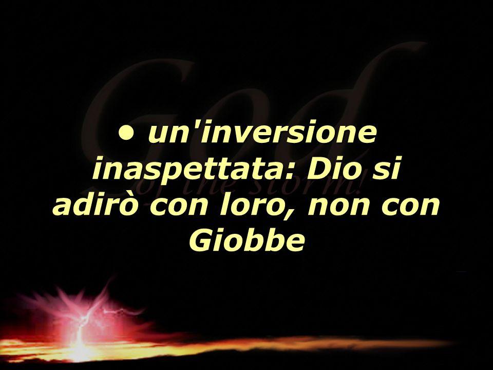 • un inversione inaspettata: Dio si adirò con loro, non con Giobbe