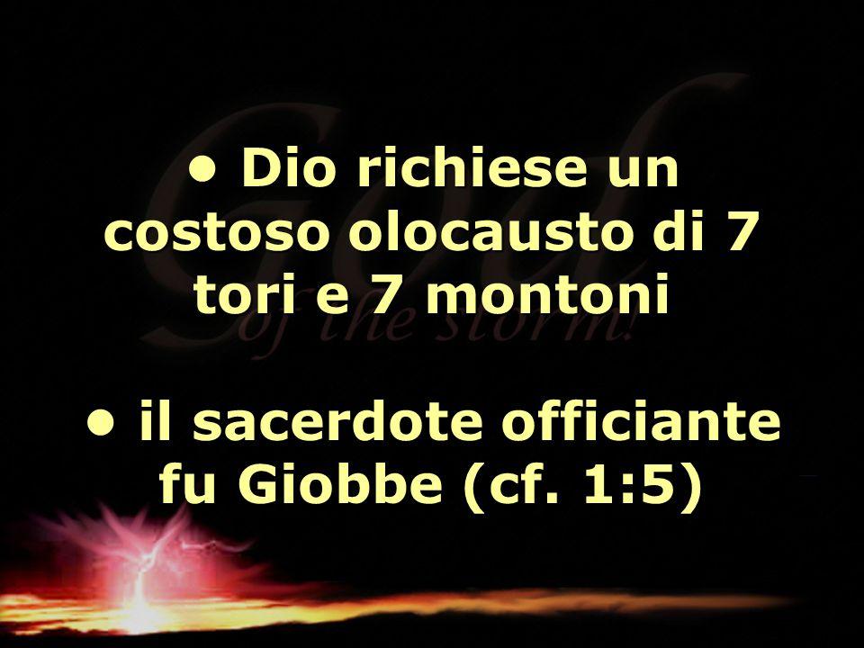 • Dio richiese un costoso olocausto di 7 tori e 7 montoni • il sacerdote officiante fu Giobbe (cf.