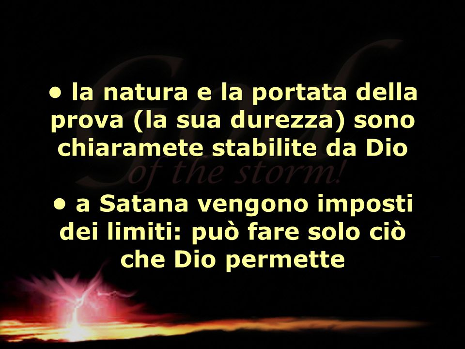 • la natura e la portata della prova (la sua durezza) sono chiaramete stabilite da Dio • a Satana vengono imposti dei limiti: può fare solo ciò che Dio permette