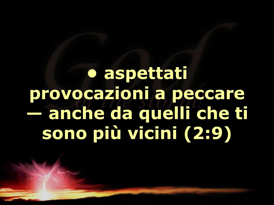 • aspettati provocazioni a peccare — anche da quelli che ti sono più vicini (2:9)