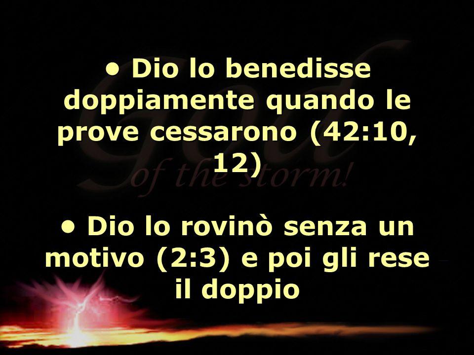 • Dio lo benedisse doppiamente quando le prove cessarono (42:10, 12) • Dio lo rovinò senza un motivo (2:3) e poi gli rese il doppio