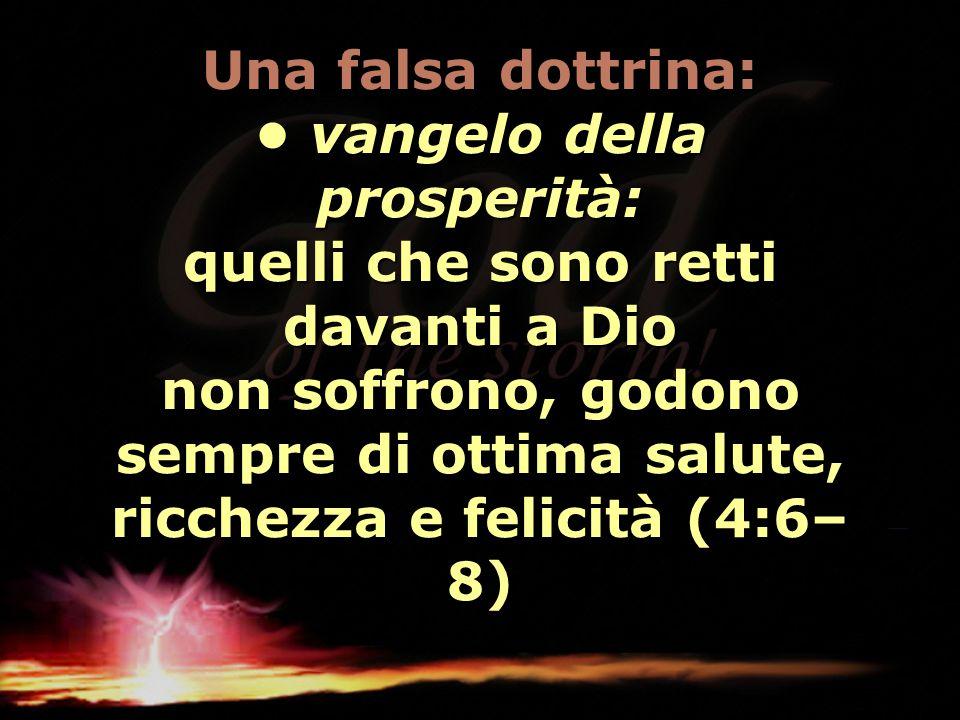 Una falsa dottrina: • vangelo della prosperità: quelli che sono retti davanti a Dio non soffrono, godono sempre di ottima salute, ricchezza e felicità (4:6–8)