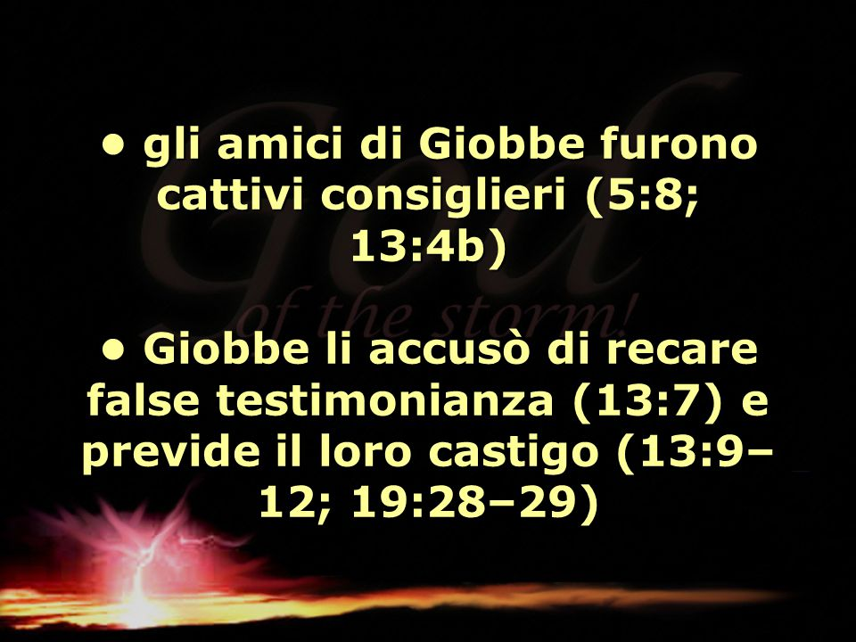 • gli amici di Giobbe furono cattivi consiglieri (5:8; 13:4b) • Giobbe li accusò di recare false testimonianza (13:7) e previde il loro castigo (13:9–12; 19:28–29)