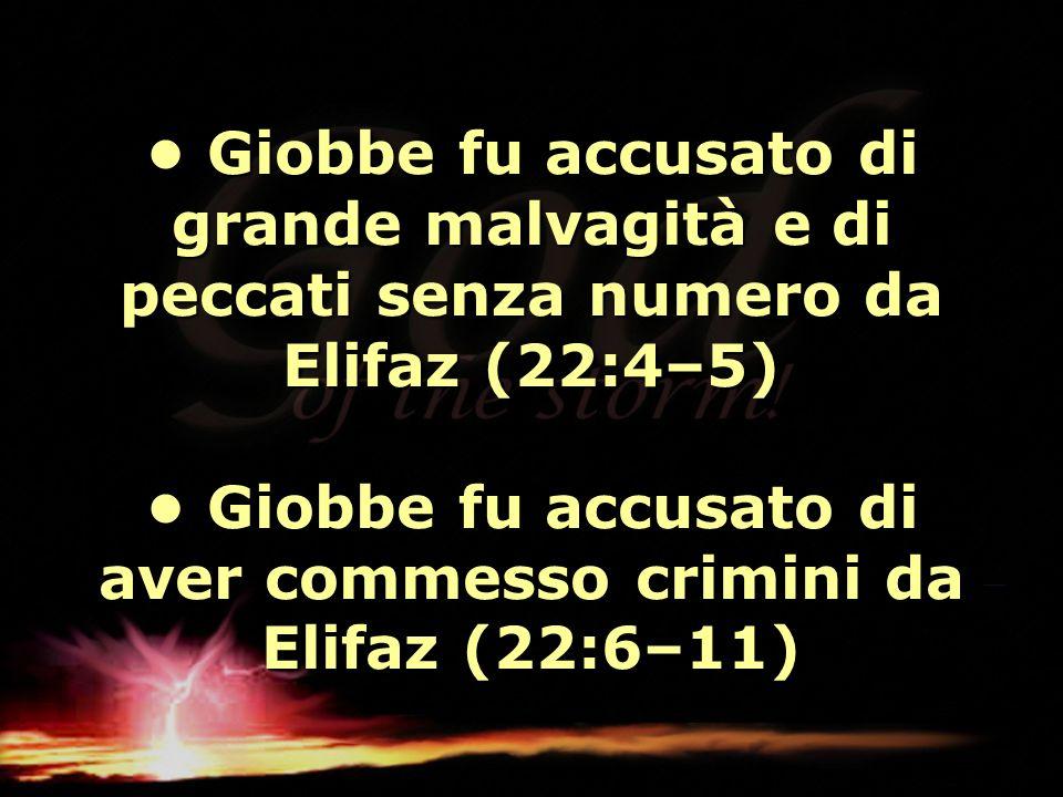 • Giobbe fu accusato di grande malvagità e di peccati senza numero da Elifaz (22:4–5) • Giobbe fu accusato di aver commesso crimini da Elifaz (22:6–11)