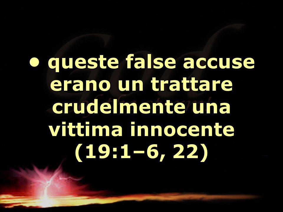 • queste false accuse erano un trattare crudelmente una vittima innocente (19:1–6, 22)