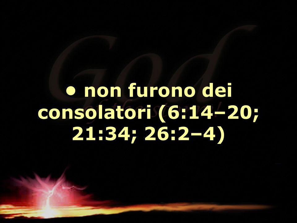• non furono dei consolatori (6:14–20; 21:34; 26:2–4)