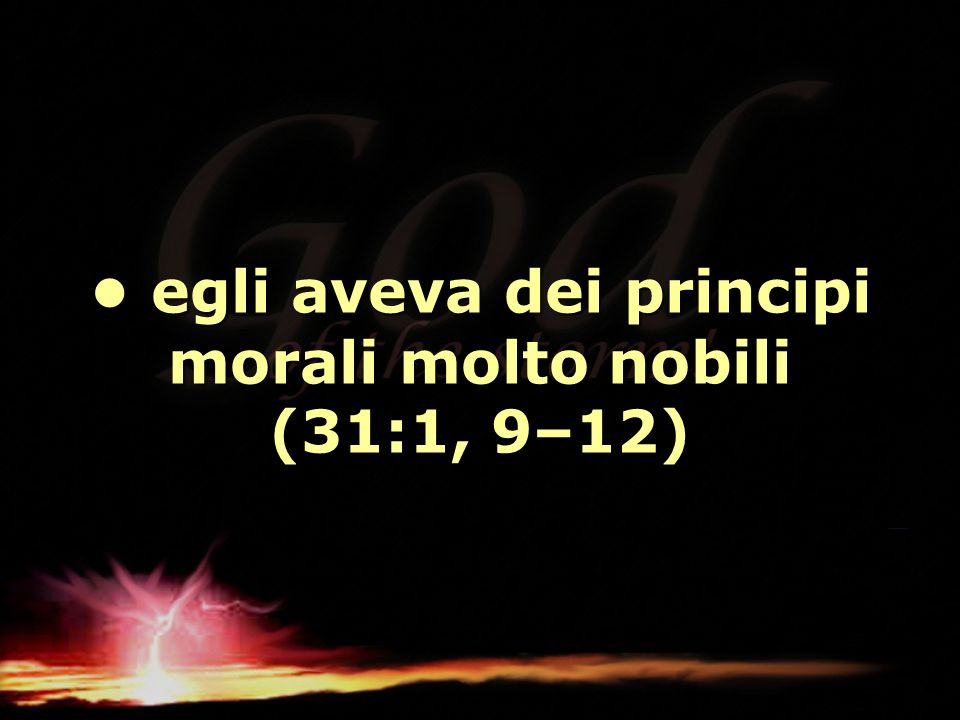 • egli aveva dei principi morali molto nobili (31:1, 9–12)