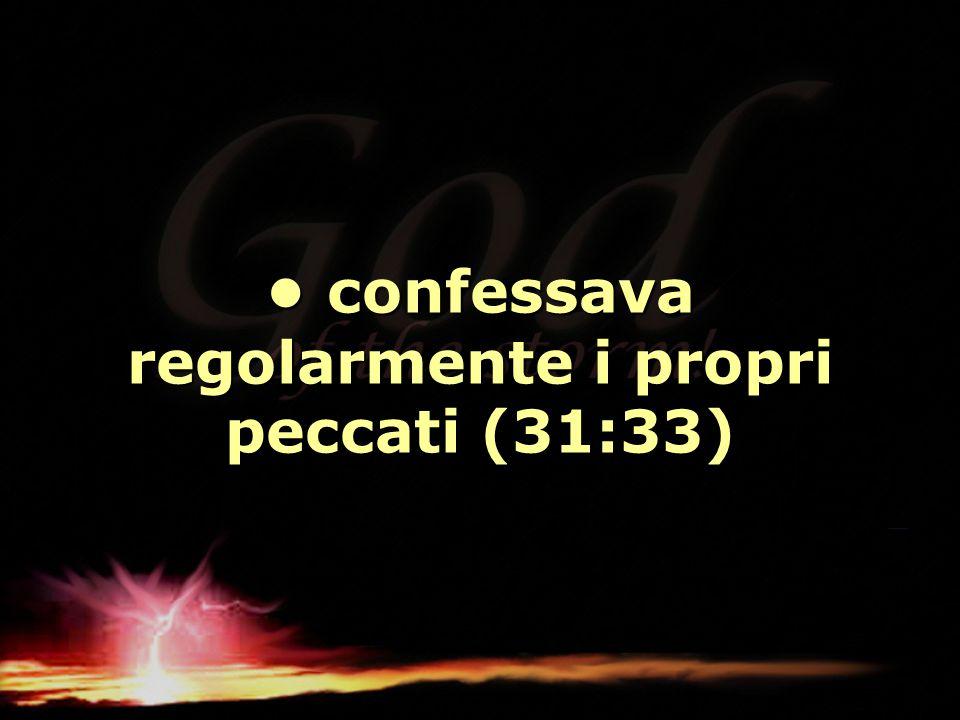• confessava regolarmente i propri peccati (31:33)