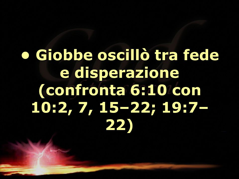 • Giobbe oscillò tra fede e disperazione (confronta 6:10 con 10:2, 7, 15–22; 19:7–22)