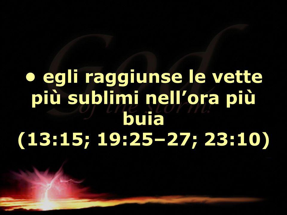 • egli raggiunse le vette più sublimi nell'ora più buia (13:15; 19:25–27; 23:10)
