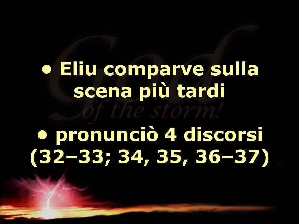 • Eliu comparve sulla scena più tardi • pronunciò 4 discorsi (32–33; 34, 35, 36–37)