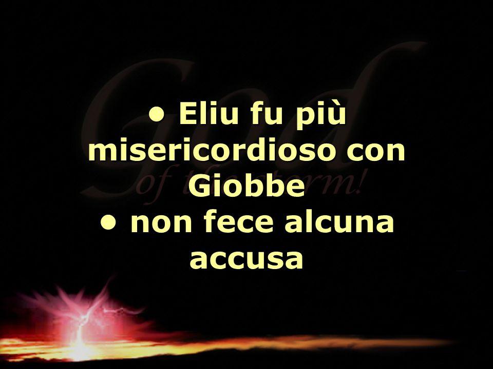 • Eliu fu più misericordioso con Giobbe • non fece alcuna accusa