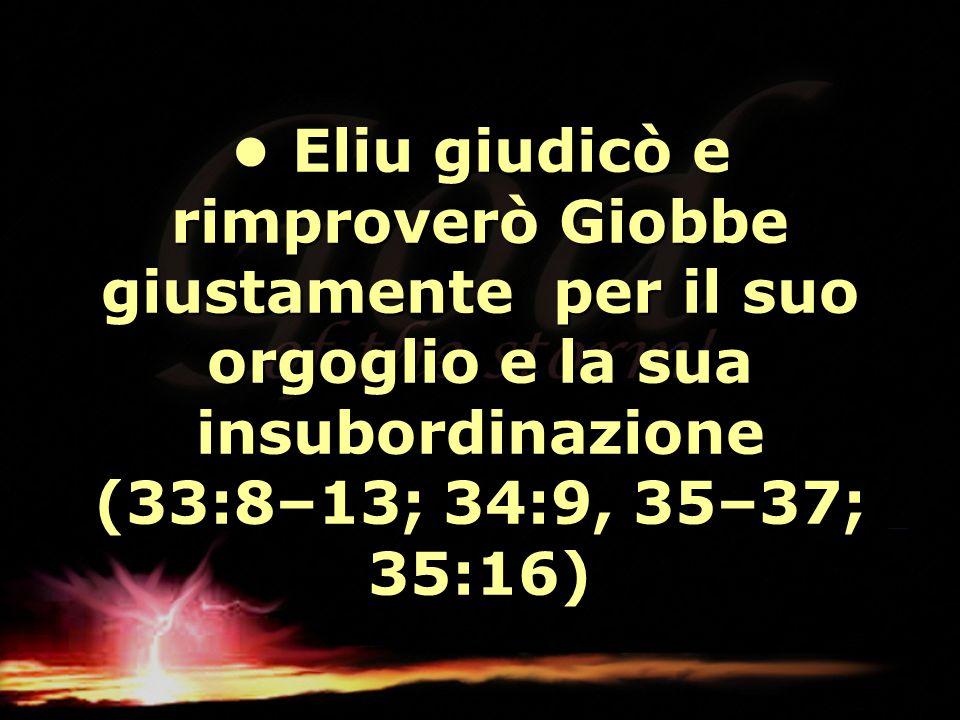 • Eliu giudicò e rimproverò Giobbe giustamente per il suo orgoglio e la sua insubordinazione (33:8–13; 34:9, 35–37; 35:16)