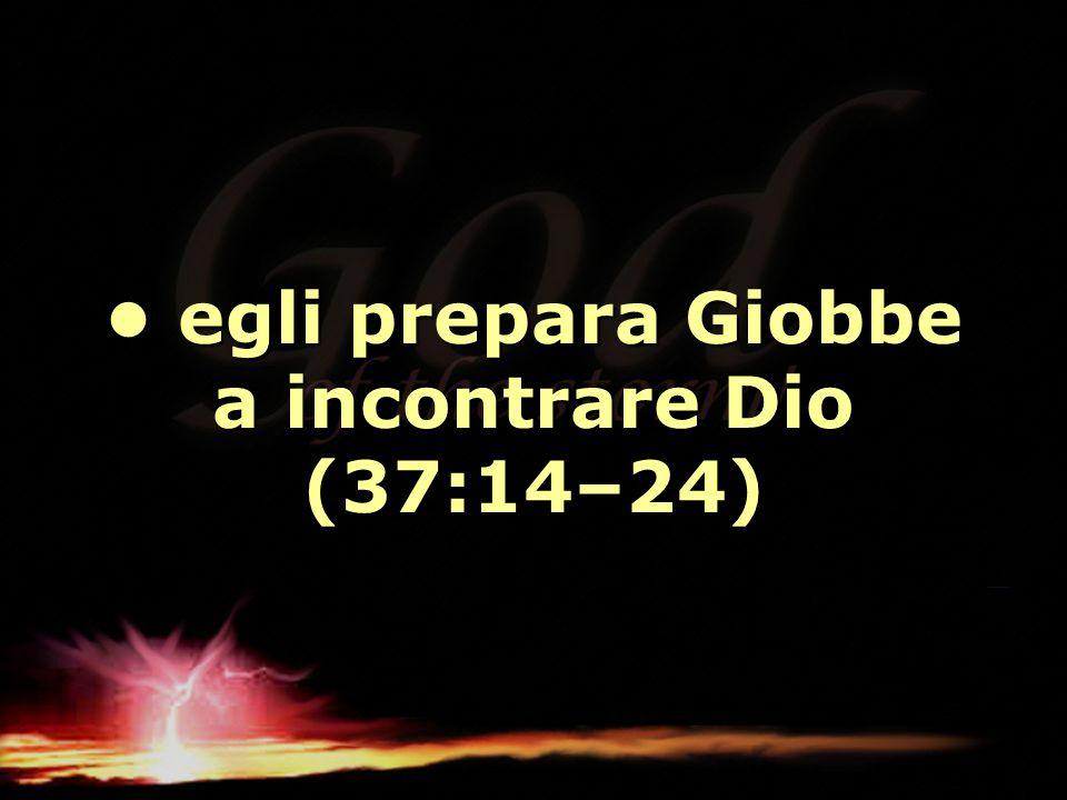 • egli prepara Giobbe a incontrare Dio (37:14–24)