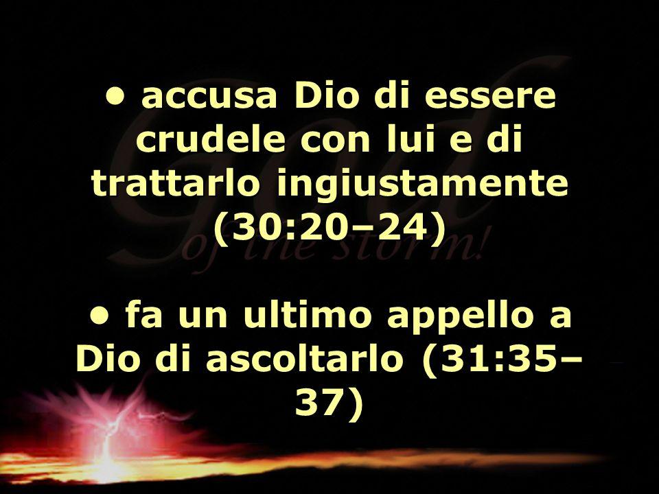 • accusa Dio di essere crudele con lui e di trattarlo ingiustamente (30:20–24) • fa un ultimo appello a Dio di ascoltarlo (31:35–37)