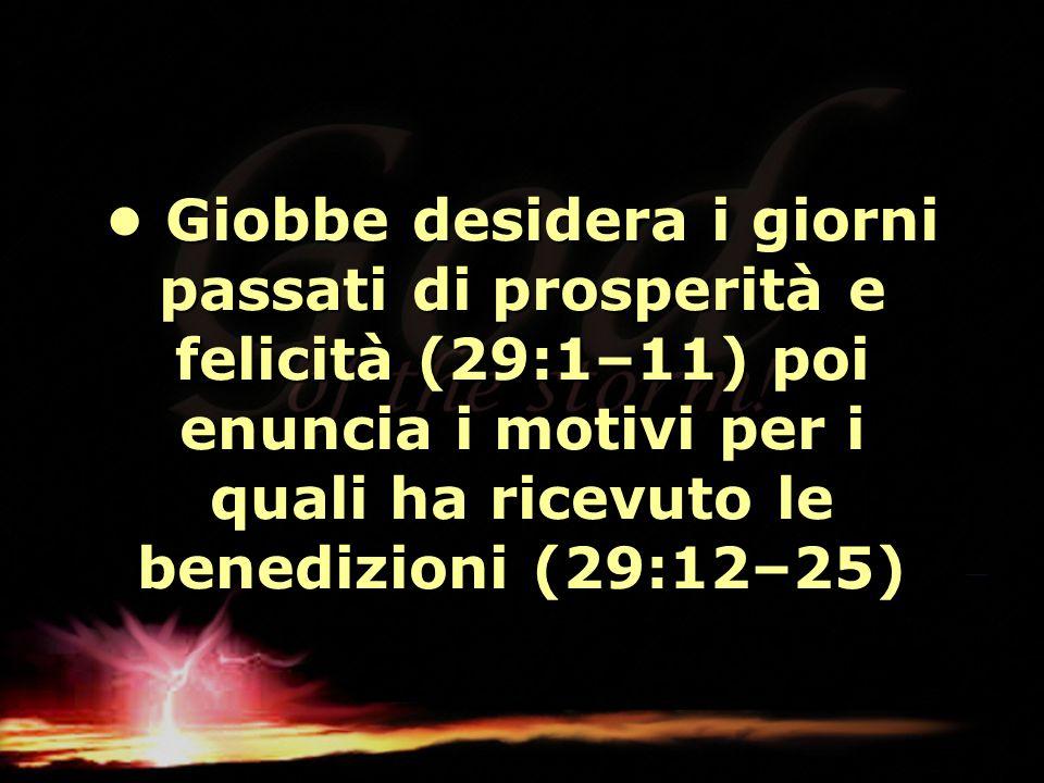• Giobbe desidera i giorni passati di prosperità e felicità (29:1–11) poi enuncia i motivi per i quali ha ricevuto le benedizioni (29:12–25)