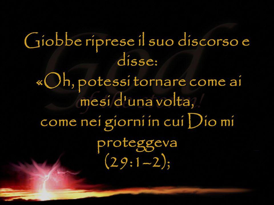 Giobbe riprese il suo discorso e disse: «Oh, potessi tornare come ai mesi d una volta, come nei giorni in cui Dio mi proteggeva (29:1–2);