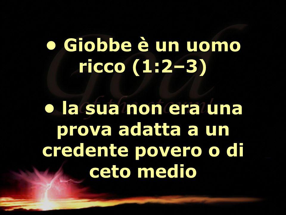 • Giobbe è un uomo ricco (1:2–3) • la sua non era una prova adatta a un credente povero o di ceto medio