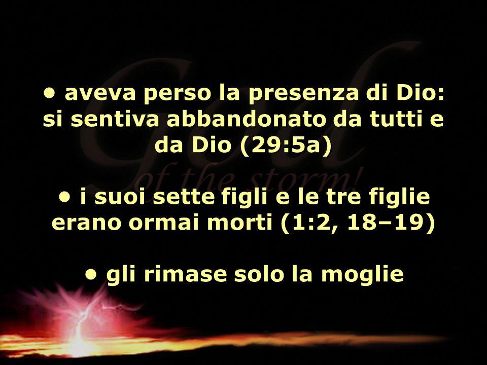 • aveva perso la presenza di Dio: si sentiva abbandonato da tutti e da Dio (29:5a) • i suoi sette figli e le tre figlie erano ormai morti (1:2, 18–19) • gli rimase solo la moglie