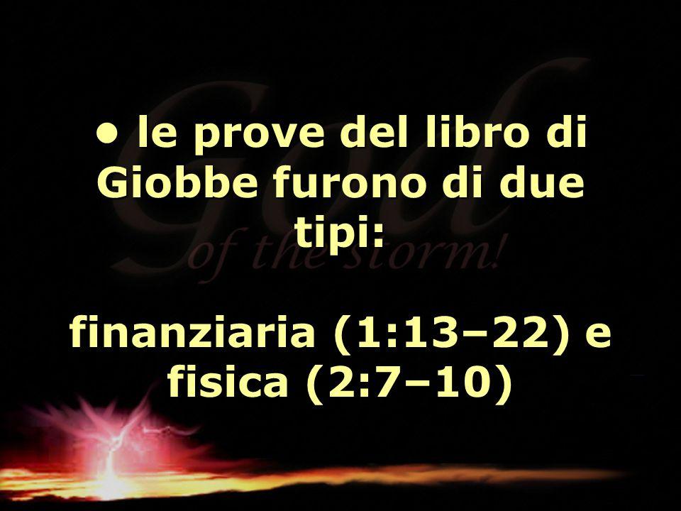 • le prove del libro di Giobbe furono di due tipi: finanziaria (1:13–22) e fisica (2:7–10)