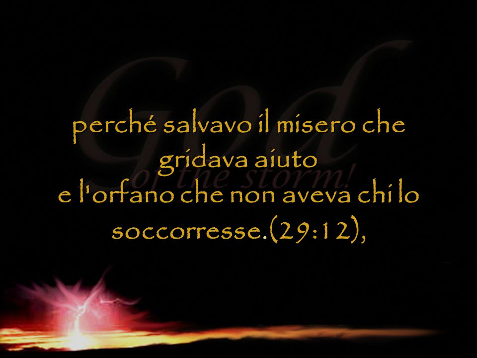 perché salvavo il misero che gridava aiuto e l orfano che non aveva chi lo soccorresse.(29:12),