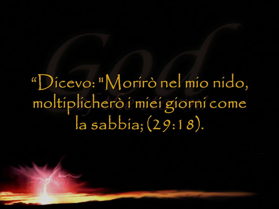 Dicevo: Morirò nel mio nido, moltiplicherò i miei giorni come la sabbia; (29:18).