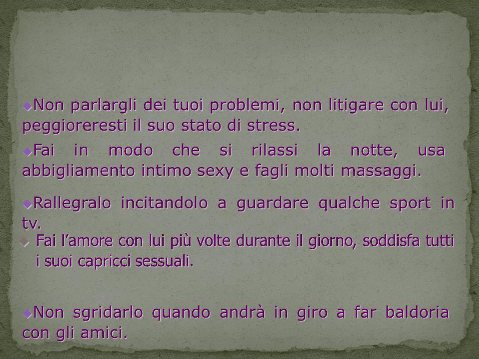 Non parlargli dei tuoi problemi, non litigare con lui, peggioreresti il suo stato di stress.