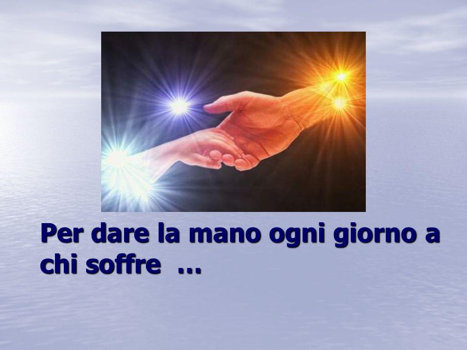 Per dare la mano ogni giorno a chi soffre …