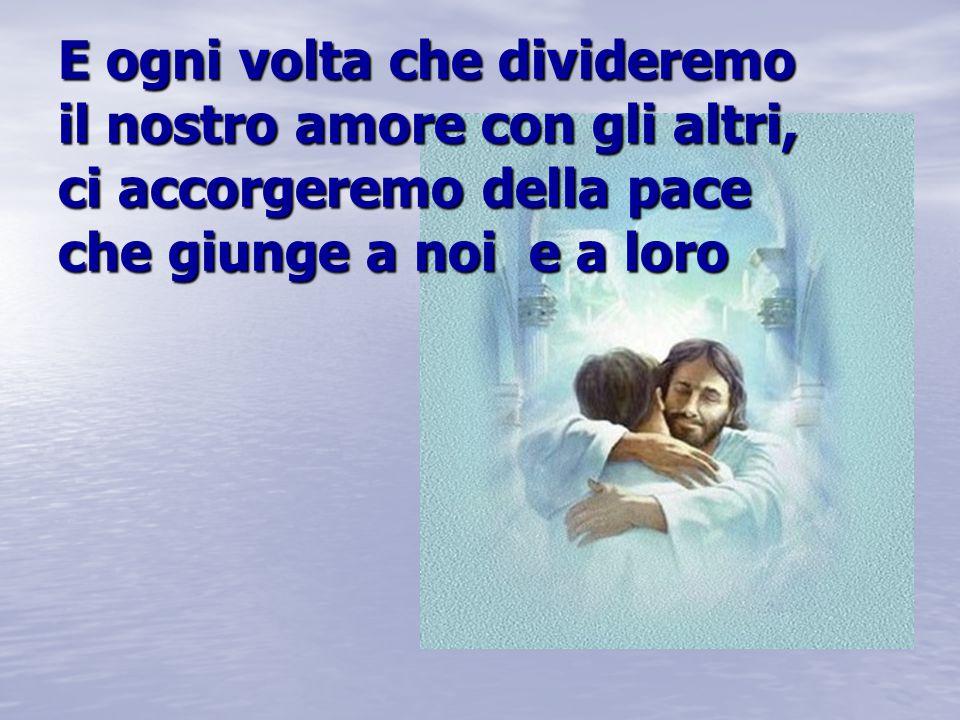 E ogni volta che divideremo il nostro amore con gli altri, ci accorgeremo della pace che giunge a noi e a loro