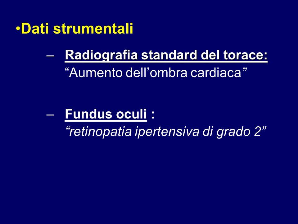 Dati strumentali Radiografia standard del torace: Aumento dell'ombra cardiaca Fundus oculi : retinopatia ipertensiva di grado 2