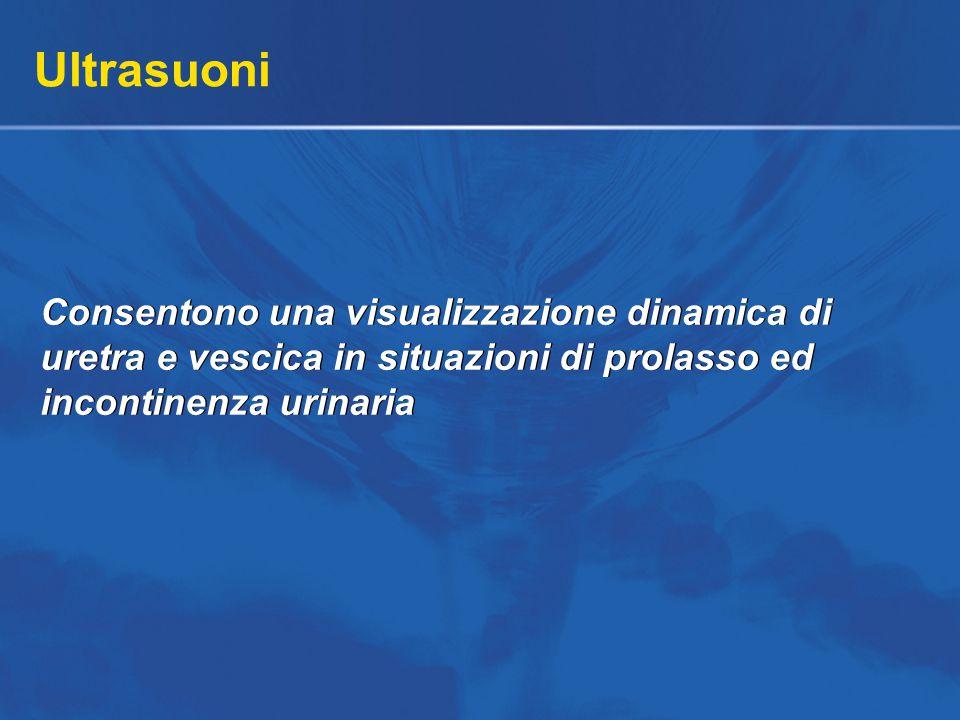 Ultrasuoni Consentono una visualizzazione dinamica di uretra e vescica in situazioni di prolasso ed incontinenza urinaria.